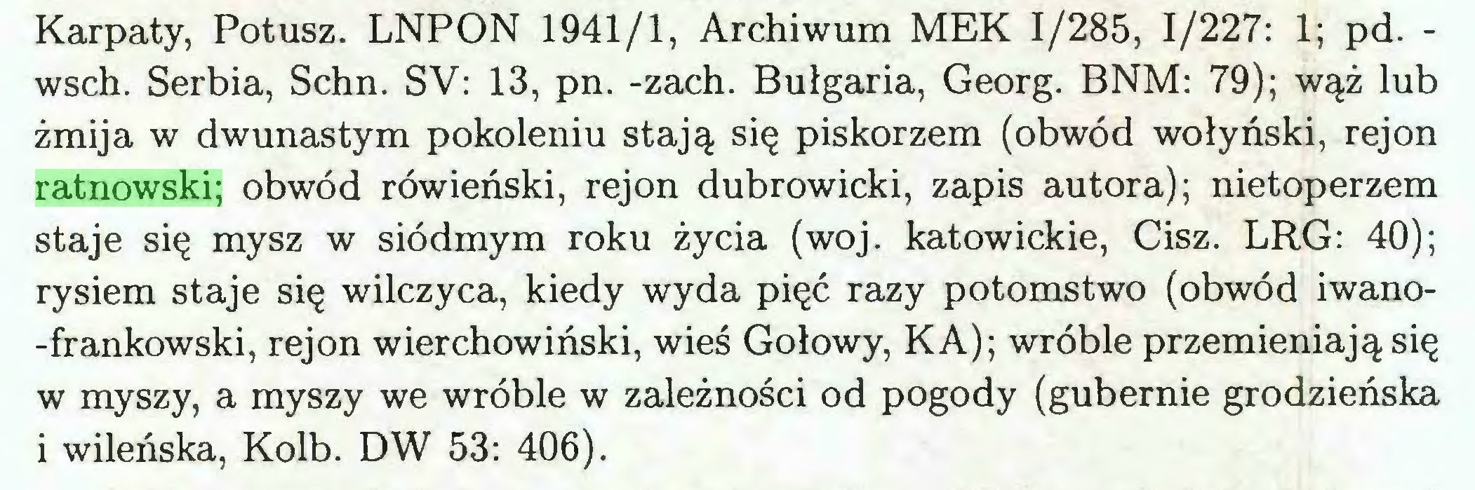 (...) Karpaty, Potusz. LNPON 1941/1, Archiwum MEK 1/285, 1/227: 1; pd. wsch. Serbia, Schn. SV: 13, pn. -zach. Bułgaria, Georg. BNM: 79); wąż lub żmija w dwunastym pokoleniu stają się piskorzem (obwód wołyński, rejon ratnowski; obwód rówieński, rejon dubrowicki, zapis autora); nietoperzem staje się mysz w siódmym roku życia (woj. katowickie, Cisz. LRG: 40); rysiem staje się wilczyca, kiedy wyda pięć razy potomstwo (obwód iwano-frankowski, rejon wierchowiński, wieś Gołowy, KA); wróble przemieniają się w myszy, a myszy we wróble w zależności od pogody (gubernie grodzieńska i wileńska, Kolb. DW 53: 406)...