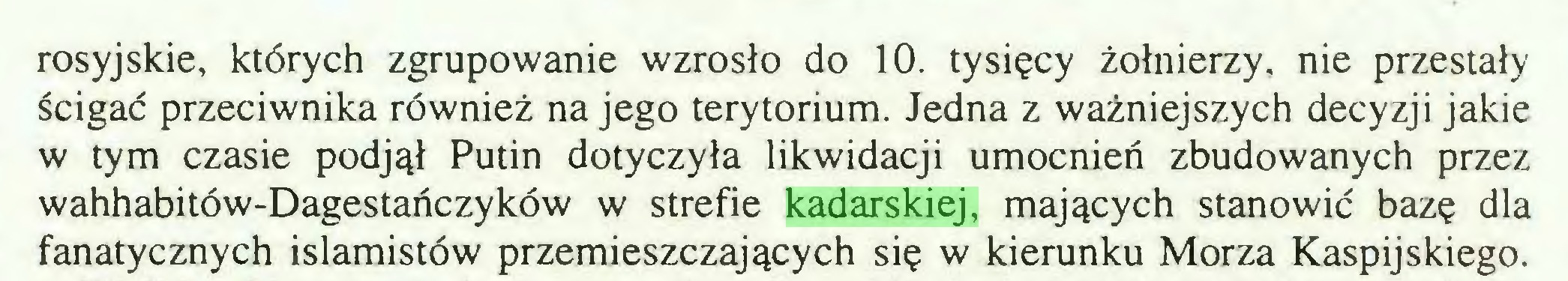 (...) rosyjskie, których zgrupowanie wzrosło do 10. tysięcy żołnierzy, nie przestały ścigać przeciwnika również na jego terytorium. Jedna z ważniejszych decyzji jakie w tym czasie podjął Putin dotyczyła likwidacji umocnień zbudowanych przez wahhabitów-Dagestańczyków w strefie kadarskiej, mających stanowić bazę dla fanatycznych islamistów przemieszczających się w kierunku Morza Kaspijskiego...