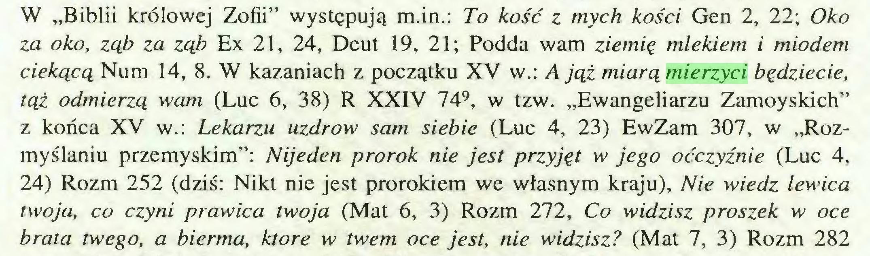 """(...) W """"Biblii królowej Zofii"""" występują m.in.: To kość z mych kości Gen 2, 22; Oko za oko, ząb za ząb Ex 21, 24, Deut 19, 21; Podda wam ziemię mlekiem i miodem ciekącą Num 14, 8. W kazaniach z początku XV w.: A jąż miarą mierzyci będziecie, tąż odmierzą wam (Luc 6, 38) R XXIV 749, w tzw. """"Ewangeliarzu Zamoyskich"""" z końca XV w.: Lekarzu uzdrów sam siebie (Luc 4, 23) EwZam 307, w """"Rozmyślaniu przemyskim"""": Nijeden prorok nie jest przyjęt w jego oćczyźnie (Luc 4, 24) Rozm 252 (dziś: Nikt nie jest prorokiem we własnym kraju), Nie wiedz lewica twoja, co czyni prawica twoja (Mat 6, 3) Rozm 272, Co widzisz proszek w oce brata twego, a bierma, które w twem oce jest, nie widzisz? (Mat 7, 3) Rozm 282..."""