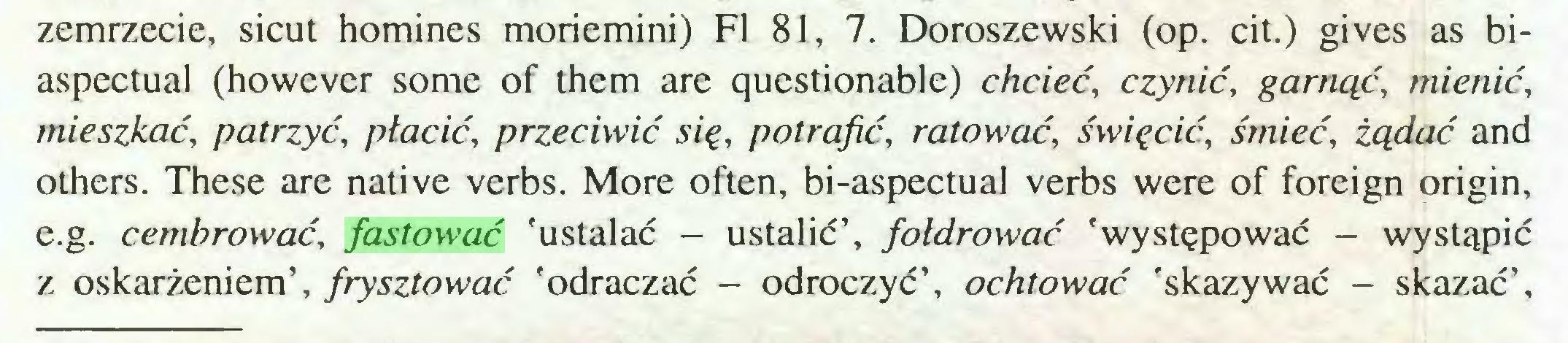 (...) zemrzecie, sicut homines moriemini) FI 81, 7. Doroszewski (op. cit.) gives as biaspectual (however some of them are questionable) chcieć, czynić, garnąć, mienić, mieszkać, patrzyć, płacić, przeciwić się, potrafić, ratować, święcić, śmieć, żądać and others. These are native verbs. More often, bi-aspectual verbs were of foreign origin, e.g. cembrować, fastować 'ustalać - ustalić', fotdrować 'występować - wystąpić z oskarżeniem', frysztować 'odraczać - odroczyć', ochtować 'skazywać - skazać',...
