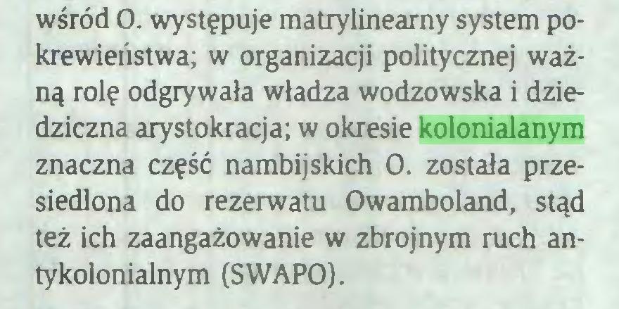 (...) wśród O. występuje matrylineamy system pokrewieństwa; w organizacji politycznej ważną rolę odgrywała władza wodzowska i dziedziczna arystokracja; w okresie kolonialanym znaczna część nambijskich O. została przesiedlona do rezerwatu Owamboland, stąd też ich zaangażowanie w zbrojnym ruch antykolonialnym (SWAPO)...