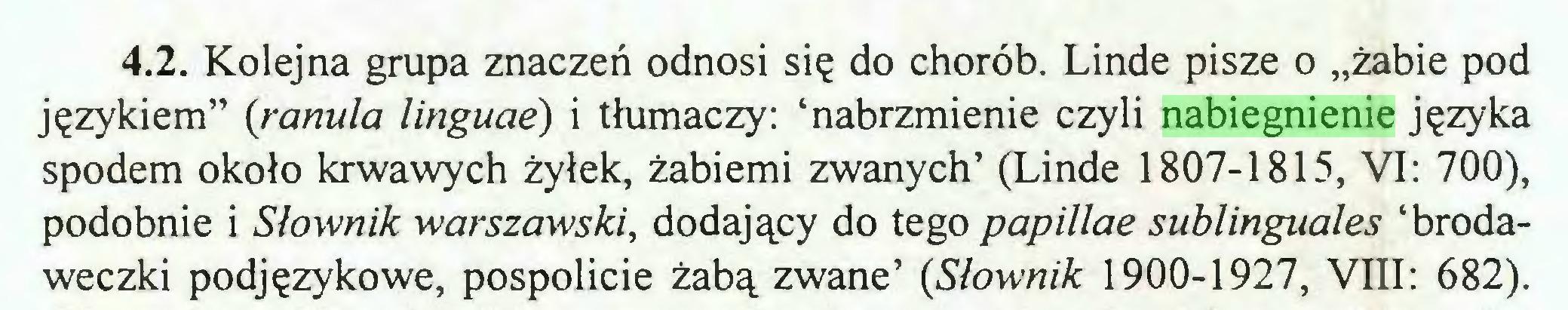 """(...) 4.2. Kolejna grupa znaczeń odnosi się do chorób. Linde pisze o """"żabie pod językiem"""" {ranula linguae) i tłumaczy: 'nabrzmienie czyli nabiegnienie języka spodem około krwawych żyłek, żabiemi zwanych' (Linde 1807-1815, VI: 700), podobnie i Słownik warszawski, dodający do tego papillae sublinguales 'brodaweczki podjęzykowe, pospolicie żabą zwane' {Słownik 1900-1927, VIII: 682)..."""