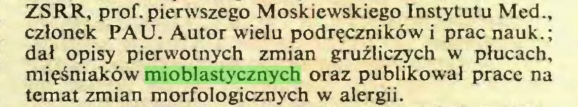 (...) ZSRR, prof, pierwszego Moskiewskiego Instytutu Med., członek PAU. Autor wielu podręczników i prac nauk.; dał opisy pierwotnych zmian gruźliczych w płucach, mięśniaków mioblastycznych oraz publikował prace na temat zmian morfologicznych w alergii...