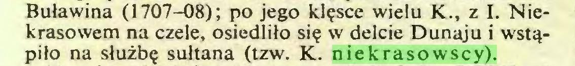 (...) Buławina (1707-08); po jego klęsce wielu K., z I. Niekrasowem na czele, osiedliło się w delcie Dunaju i wstąpiło na służbę sułtana (tzw. K. niekrasowscy)...