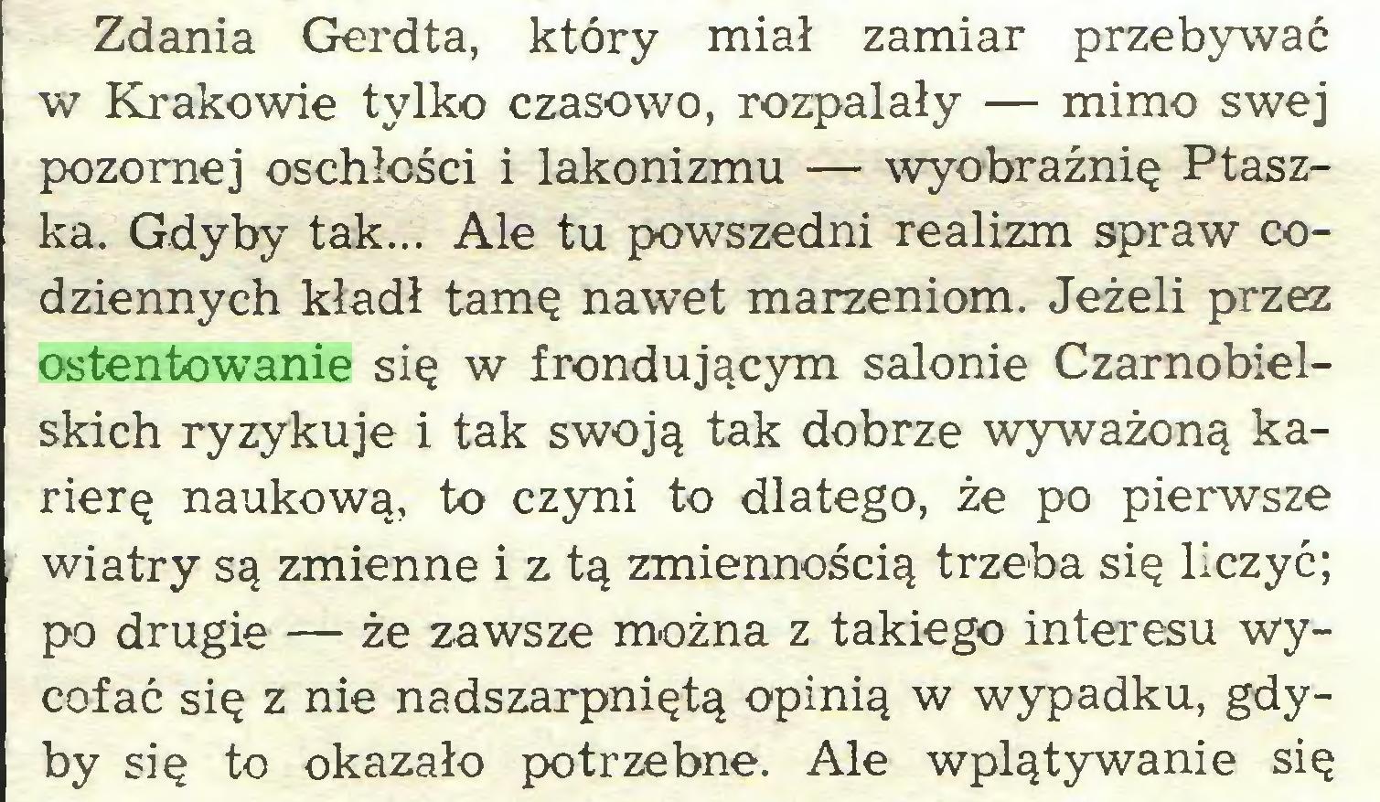 (...) Zdania Gerdta, który miał zamiar przebywać w Krakowie tylko czasowo, rozpalały — mimo swej pozornej oschłości i lakonizmu — wyobraźnię Ptaszka. Gdyby tak... Ale tu powszedni realizm spraw codziennych kładł tamę nawet marzeniom. Jeżeli przez ostentowanie się w frondującym salonie Czarnobielskich ryzykuje i tak swoją tak dobrze wyważoną karierę naukową, to czyni to dlatego, że po pierwsze wiatry są zmienne i z tą zmiennością trzeba się liczyć; po drugie— że zawsze można z takiego interesu wycofać się z nie nadszarpniętą opinią w wypadku, gdyby się to okazało potrzebne. Ale wplątywanie się...