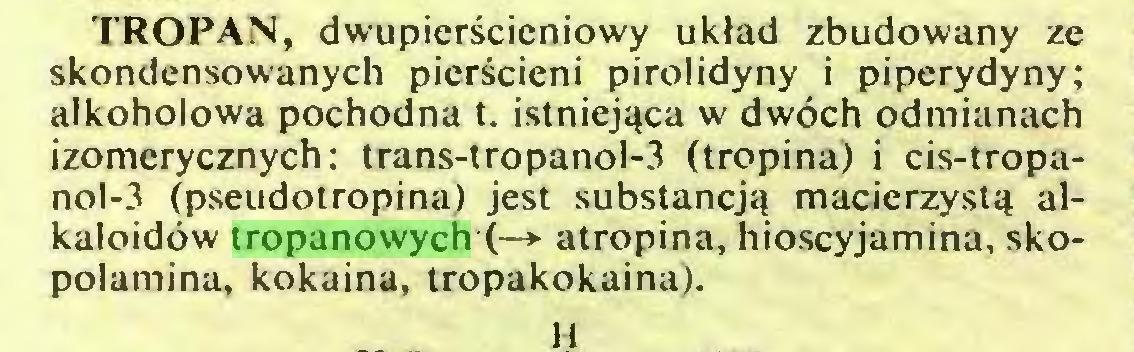 (...) TROPAN, dwupierścieniowy układ zbudowany ze skondensowanych pierścieni pirolidyny i piperydyny; alkoholowa pochodna t. istniejąca w dwóch odmianach izomerycznych: trans-tropanol-3 (tropina) i cis-tropanol-3 (pseudotropina) jest substancją macierzystą alkaloidów tropanowych (—* atropina, hioscyjamina, skopolamina, kokaina, tropakokaina)...