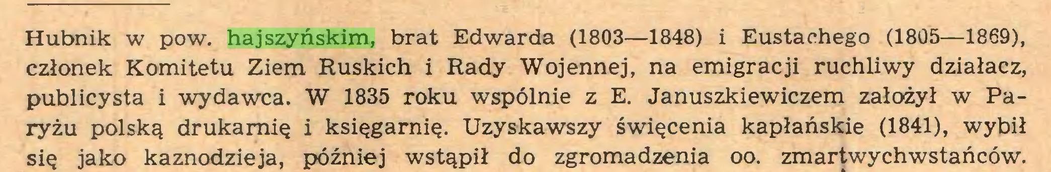(...) Hubnik w pow. hajszyńskim, brat Edwarda (1803—1848) i Eustachego (1805—1869), członek Komitetu Ziem Ruskich i Rady Wojennej, na emigracji ruchliwy działacz, publicysta i wydawca. W 1835 roku wspólnie z E. Januszkiewiczem założył w Paryżu polską drukarnię i księgarnię. Uzyskawszy święcenia kapłańskie (1841), wybił się jako kaznodzieja, później wstąpił do zgromadzenia oo. zmartwychwstańców...