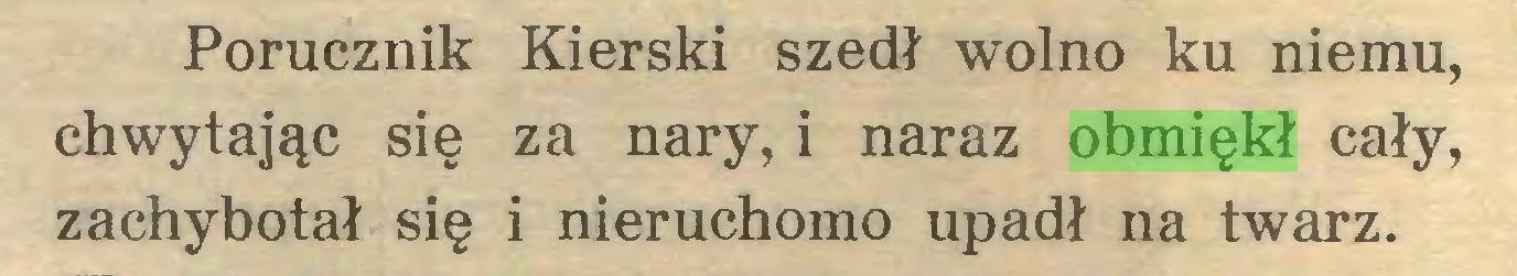 (...) Porucznik Kierski szedł wolno ku niemu, chwytając się za nary, i naraz obmiękł cały, zachybotał się i nieruchomo upadł na twarz...