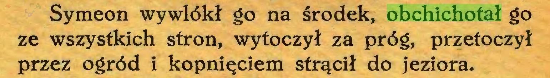 (...) Symeon wywlókł go na środek, obchichotał go ze wszystkich stron, wytoczył za próg, przetoczył przez ogród i kopnięciem strącił do jeziora...