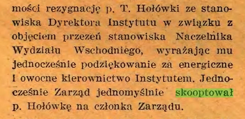 (...) mości rezygnację p. T. Hołówki ze stanowiska Dyrektora Instytutu w związku z objęciem przezeń stanowiska Naczelnika Wydziału Wschodniego, wyrażając mu jednocześnie podziękowanie za energiczne I owocne kierownictwo Instytutem. Jednocześnie Zarząd jednomyślnie skooptował p. Hołówkę na członka Zarządu...