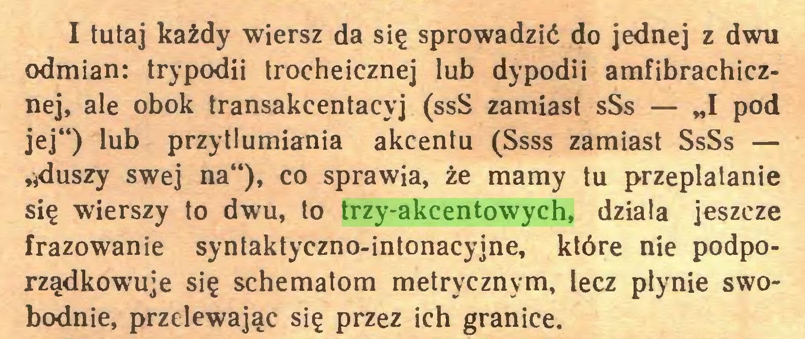 """(...) I tutaj każdy wiersz da się sprowadzić do jednej z dwu odmian: trypodii trocheicznej lub dypodii amfibrachicznej, ale obok transakcentacyj (ssS zamiast sSs — """"I pod jej"""") lub przytłumiania akcentu (Ssss zamiast SsSs — tlduszy swej na""""), co sprawia, że mamy tu przeplatanie się wierszy to dwu, to trzy-akcentowych, działa jeszcze frazowanie syntaktyczno-intonacyjne, które nie podporządkowuje się schematom metrycznym, lecz płynie swobodnie, przelewając się przez ich granice..."""