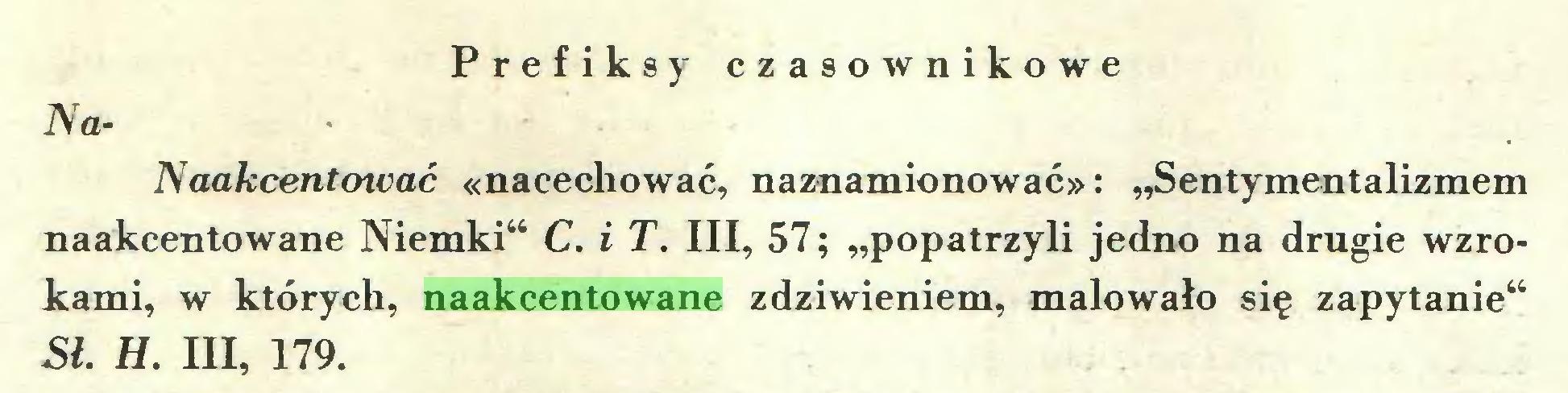 """(...) Prefiksy czasownikowe NaNaakcentować «nacechować, naznamionować»: """"Sentymentalizmem naakcentowane Niemki"""" C. i T. III, 57; """"popatrzyli jedno na drugie wzrokami, w których, naakcentowane zdziwieniem, malowało się zapytanie"""" Sł. H. III, 179..."""
