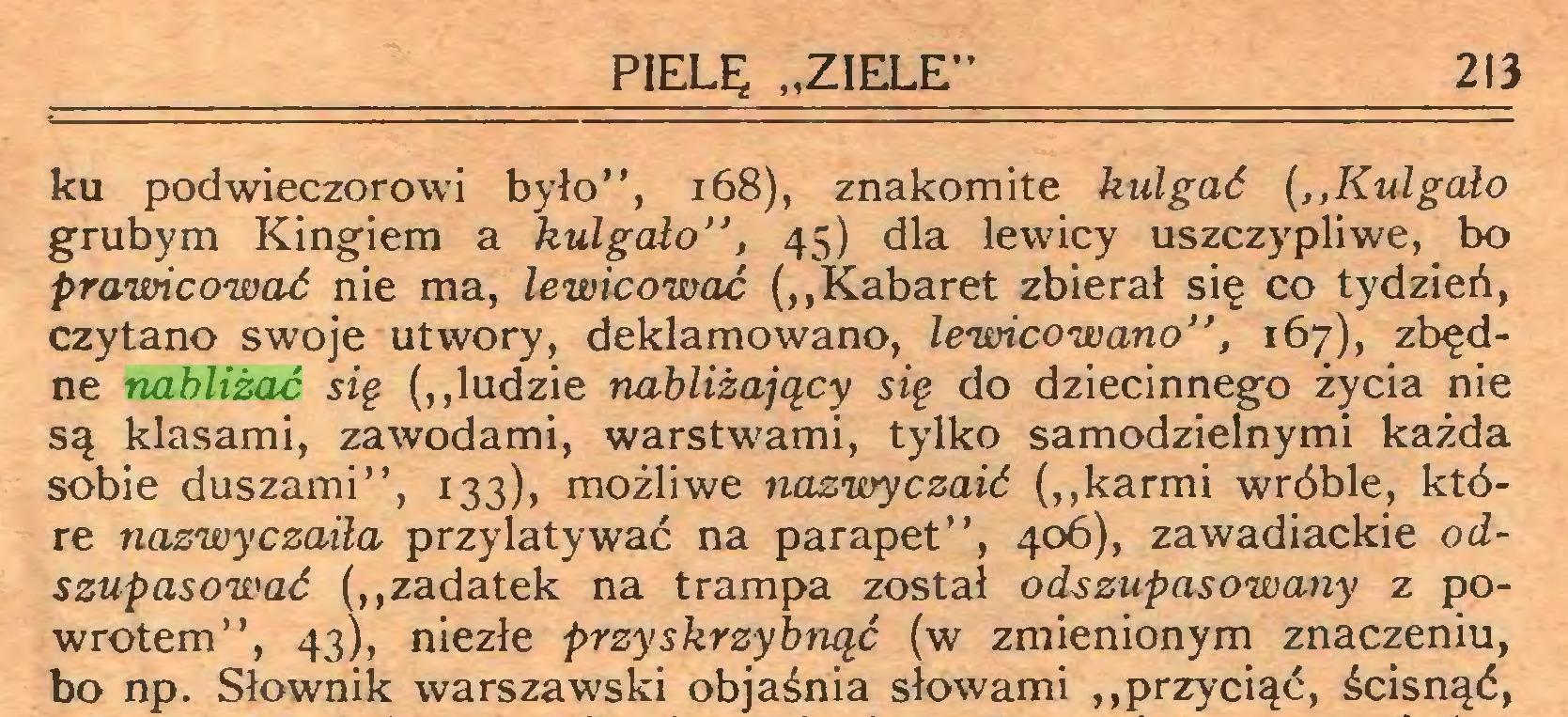 """(...) PIELĘ """"ZIELE"""" 213 ku podwieczorowi było"""", 168), znakomite kulgaó (,,Kulgało grubym Kingiem a kulgało"""", 45) dla lewicy uszczypliwe, bo prawicować nie ma, lewicować (,,Kabaret zbierał się co tydzień, czytano swoje utwory, deklamowano, lewicowano"""", 167), zbędne nabliżać się (,,ludzie nabliżający się do dziecinnego życia nie są klasami, zawodami, warstwami, tylko samodzielnymi każda sobie duszami"""", 133), możliwe nazwy czaić (,, karmi wróble, które nazwyczaiła przylatywać na parapet"""", 406), zawadiackie odszupasować (,,zadatek na trampa został odszupasowany z powrotem"""", 43), niezłe przyskrzybnąć (w zmienionym znaczeniu, bo np. Słownik warszawski objaśnia słowami ,,przyciąć, ścisnąć,..."""