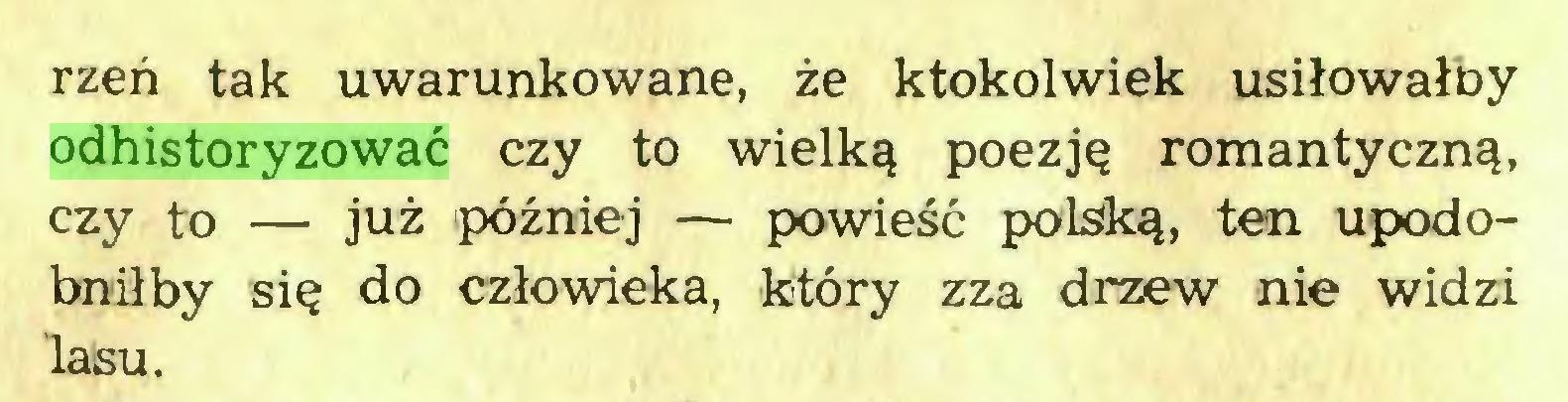 (...) rżeń tak uwarunkowane, że ktokolwiek usiłowałby odhistoryzować czy to wielką poezję romantyczną, czy to — już później — powieść polską, ten upodobniłby się do człowieka, który zza drzew nie widzi lasu...