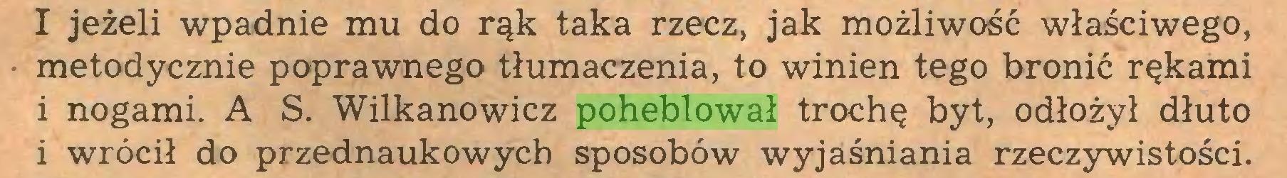 (...) I jeżeli wpadnie mu do rąk taka rzecz, jak możliwość właściwego, metodycznie poprawnego tłumaczenia, to winien tego bronić rękami i nogami. A S. Wilkanowicz poheblował trochę byt, odłożył dłuto i wrócił do przednaukowych sposobów wyjaśniania rzeczywistości...
