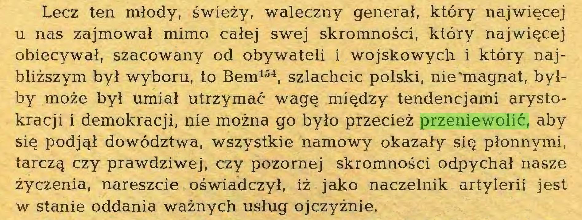 (...) Lecz ten młody, świeży, waleczny generał, który najwięcej u nas zajmował mimo całej swej skromności, który najwięcej obiecywał, szacowany od obywateli i wojskowych i który najbliższym był wyboru, to Bem154, szlachcic polski, nie'magnat, byłby może był umiał utrzymać wagę między tendencjami arystokracji i demokracji, nie można go było przecież przeniewolić, aby się podjął dowództwa, wszystkie namowy okazały się płonnymi, tarczą czy prawdziwej, czy pozornej skromności odpychał nasze życzenia, nareszcie oświadczył, iż jako naczelnik artylerii jest w stanie oddania ważnych usług ojczyźnie...