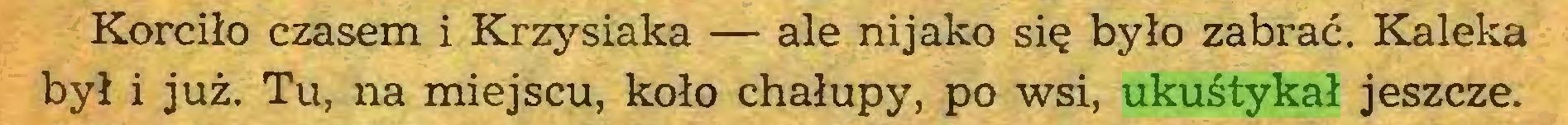 (...) Korciło czasem i Krzysiaka — ale nijako się było zabrać. Kaleka był i już. Tu, na miejscu, koło chałupy, po wsi, ukuśtykał jeszcze...