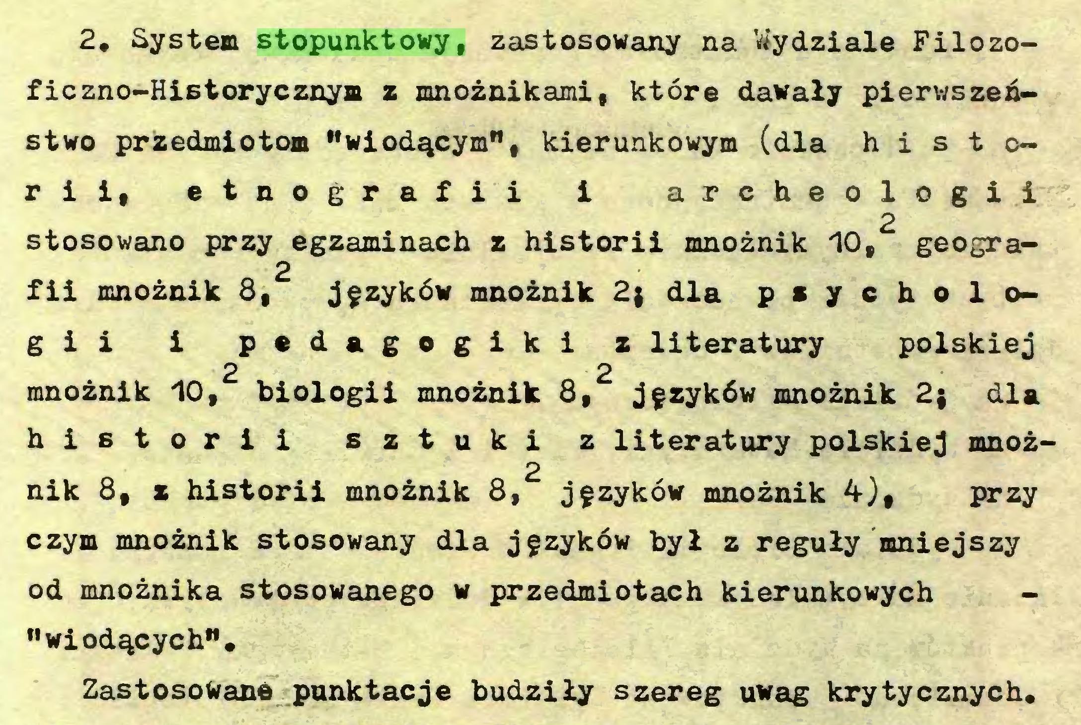 """(...) 2. System stopunktowy, zastosowany na Viydziale Filozofie zno-Historycznym z mnożnikami, które dawały pierwszeństwo przedmiotom """"wiodącym"""", kierunkowym (dla historii, etnografii i archeologii 2 stosowano przy egzaminach z historii mnożnik 10, geogra2 fii mnożnik S, języków mnożnik 2; dla psychologii i pedagogiki z literatury polskiej 2 2 mnożnik 10, biologii mnożnik 8, języków mnożnik 2; dla historii sztuki z literatury polskiej mnoż2 nik 8, z historii mnożnik 8, języków mnożnik 4-), przy czym mnożnik stosowany dla języków był z reguły mniejszy od mnożnika stosowanego w przedmiotach kierunkowych """"wiodących""""* Zastosowane punktacje budziły szereg uwag krytycznych..."""