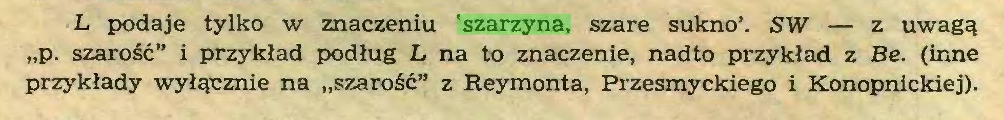 """(...) L podaje tylko w znaczeniu 'szarzyna, szare sukno'. SW — z uwagą """"p. szarość"""" i przykład podług L na to znaczenie, nadto przykład z Be. (inne przykłady wyłącznie na """"szarość"""" z Reymonta, Przesmyckiego i Konopnickiej)..."""