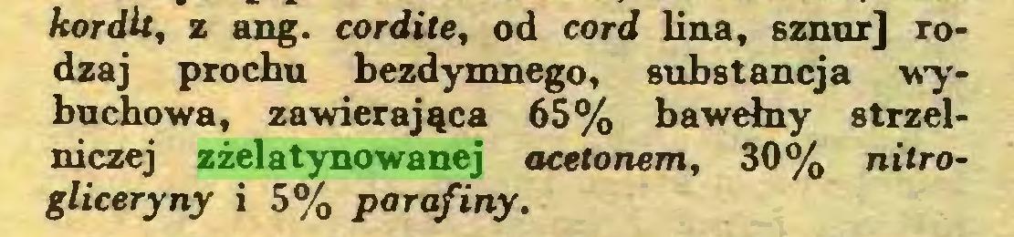 (...) kordU, z ang. cordite, od cord lina, sznur] rodzaj prochu bezdymnego, substancja wybuchowa, zawierająca 65% bawełny strzelniczej zżelatynowanej acetonem, 30% nitrogliceryny i 5% parafiny...