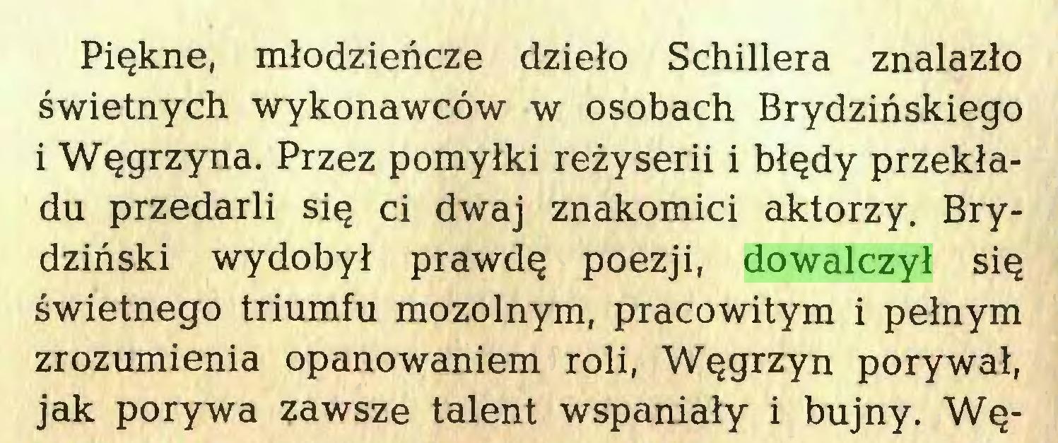 (...) Piękne, młodzieńcze dzieło Schillera znalazło świetnych wykonawców w osobach Brydzińskiego i Węgrzyna. Przez pomyłki reżyserii i błędy przekładu przedarli się ci dwaj znakomici aktorzy. Brydziński wydobył prawdę poezji, dowalczył się świetnego triumfu mozolnym, pracowitym i pełnym zrozumienia opanowaniem roli, Węgrzyn porywał, jak porywa zawsze talent wspaniały i bujny. Wę...