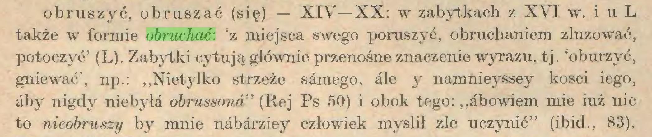 """(...) obruszyć, obruszać (się) — XIV7—XX: wr zabytkach z XVI wr. i u L także w formie obruchać: 'z miejsca swego poruszyć, obmchaniem zluzować, potoczyć' (L). Zabytki cytują głównie przenośne znaczenie wyrazu, tj. 'oburzyć, gniewać', np.: """"Nietylko strzeże samego, ále y namnieyssey kości iego, áby nigdy niebyła obnissonan (Rej Ps 50) i obok tego: """"abowiem mie iuż nic to nieobruszy by mnie nábárziey człowiek myslił zle uczynić"""" (ibid., 83)..."""