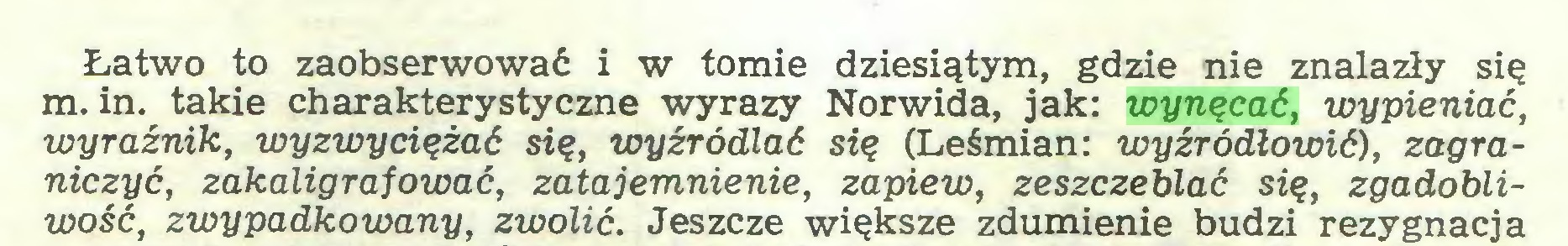 (...) Łatwo to zaobserwować i w tomie dziesiątym, gdzie nie znalazły się m. in. takie charakterystyczne wyrazy Norwida, jak: wynęcać, wypieniać, wyraźnik, wy zwyciężać się, wyźródlać się (Leśmian: wyźródłowić), zagraniczyć, zakaligrafować, zatajemnienie, zapiew, zeszczeblać się, zgadobliwość, zwypadkowany, zwolić. Jeszcze większe zdumienie budzi rezygnacja...