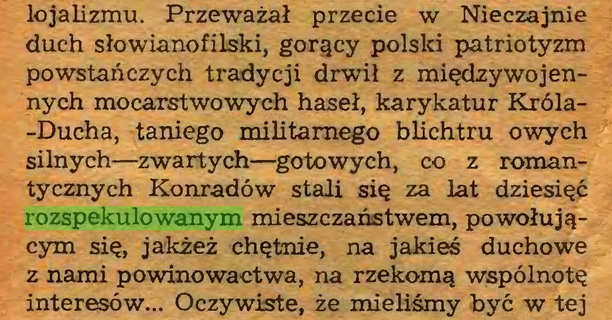 (...) lojalizmu. Przeważał przecie w Nieczajnie duch słowianofilski, gorący polski patriotyzm powstańczych tradycji drwił z międzywojennych mocarstwowych haseł, karykatur Króla-Ducha, taniego militarnego blichtru owych silnych—zwartych—gotowych, co z romantycznych Konradów stali się za lat dziesięć rozspekulowanym mieszczaństwem, powołującym się, jakżeż chętnie, na jakieś duchowe z nami powinowactwa, na rzekomą wspólnotę interesów... Oczywiste, że mieliśmy być w tej...