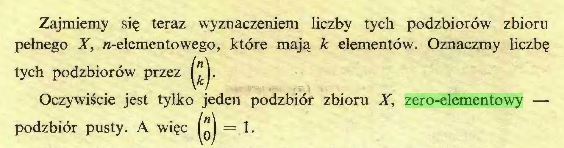 (...) Zajmiemy się teraz wyznaczeniem liczby tych podzbiorów zbioru pełnego X, «-elementowego, które mają k elementów. Oznaczmy liczbę tych podzbiorów przez Oczywiście jest tylko jeden podzbiór zbioru X, zero-elementowy — podzbiór pusty. A więc = 1...