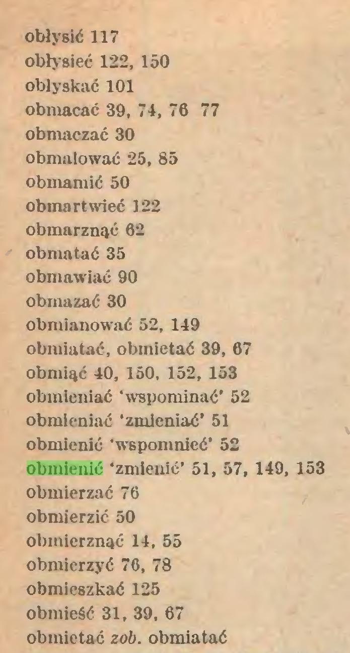 (...) obłysić 117 obłysieć 122, 150 oblyskać 101 obmacać 39, 74, 76 77 obmaczać 30 obmalować 25, 85 obmamić 50 obmartwieć 122 obmarznąć 62 obmatać 35 obmawiać 90 obmazać 30 obmlanować 52, 149 obmiatać, obmietać 39, 67 obmiąć 40, 150, 152, 153 obmieniać 'wspominać' 52 obmieniać 'zmieniać' 51 obmienić 'wspomnieć' 52 obmienić 'zmienić' 51, 57, 149, 153 obmierzać 76 obmierzić 50 obmierznąć 14, 55 obmierzyć 76, 78 obmieszkać 125 obmieść 31, 39, 67 obmietać zob. obmiatać...