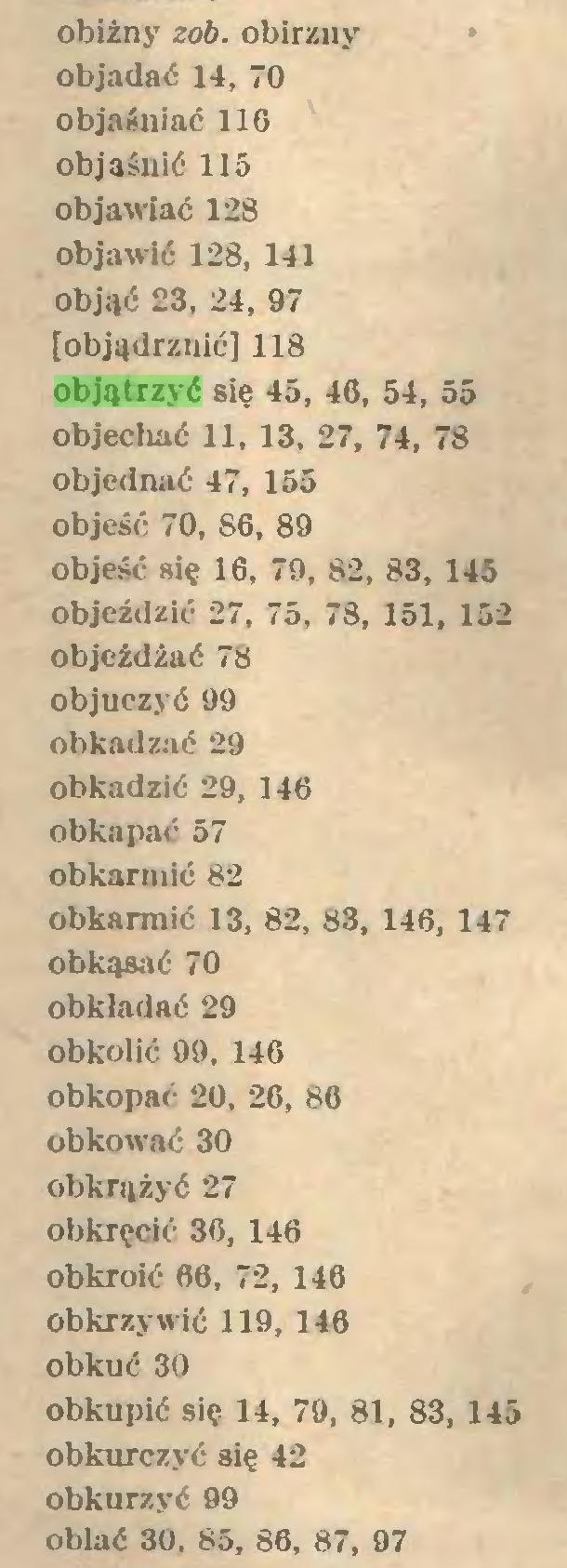(...) obiżny zob. obirzny objadać 14, 70 objaśniać 116 objaśnić 115 objawiać 128 objawić 128, 141 objąć 23, 24, 97 [objądrznić] 118 objątrzyć się 45, 46, 54, 55 objechać 11, 13, 27, 74, 78 objednać 47, 155 objeść 70, 86, 89 objeść się 16, 79, 82, 83, 145 objeździć 27, 75, 78, 151, 152 objeżdżać 78 objuczyć 99 obkadzać 29 obkadzić 29, 146 obkapać 57 obkarmić 82 obkamiić 13, 82, 83, 146, 147 obkąsać 70 obkładać 29 obkolić 99, 146 obkopać 20, 26, 86 obkować 30 obkrążyć 27 obkręcić 36, 146 obkroić 66, 72, 146 obkrzywić 119, 146 obkuć 30 Obkupić się 14, 79, 81, 83, 145 obkurczyć się 42 obkurzyć 99 oblać 30. 85, 86, 87, 97...