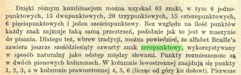(...) Dzięki różnym kombinacjom można uzyskać 63 znaki, w tym 6 jedno punktowych, 15 dwupunktowych, 20 trzypunktowych, 15 czteropunktowych, 6 pięciopunktowych i jeden sześciopunktowy. Bez względu na ilość punktów każdy znak zajmuje taką samą przestrzeń, podobnie jak to jest w maszynie do pisania. Dlatego też, wbrew tradycji, można powiedzieć, że alfabet Braille'a zawiera jeszcze sześćdziesiąty czwarty znak zeropunktowy, wykorzystywany w sposób naturalny jako odstęp między słowami. Punkty rozmieszczone są w dwóch pionowych kolumnach. W kolumnie lewostronnej znajdują się punkty 1, 2, 3, a w kolumnie prawostronnej 4, 5, 6 (licząc od góry ku dołowi). Pierwsze...