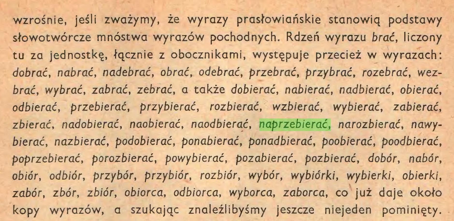 (...) wzrośnie, jeśli zważymy, że wyrazy prasłowiańskie stanowią podstawy słowotwórcze mnóstwa wyrazów pochodnych. Rdzeń wyrazu brać, liczony tu za jednostkę, łącznie z obocznikami, występuje przecież w wyrazach: dobrać, nabrać, nadebrać, obrać, odebrać, przebrać, przybrać, rozebrać, wezbrać, wybrać, zabrać, zebrać, a także dobierać, nabierać, nadbierać, obierać, odbierać, przebierać, przybierać, rozbierać, wzbierać, wybierać, zabierać, zbierać, nadobierać, naobierać, naodbierać, naprzebierać, narozbierać, nawybierać, nazbierać, podobierać, ponabierać, ponadbierać, poobierać, poodbierać, poprzebierać, porozbierać, powybierać, pozabierać, pozbierać, dobór, nabór, obiór, odbiór, przybór, przybiór, rozbiór, wybór, wybiórki, wybierki, obierki, zabór, zbór, zbiór, obiorca, odbiorca, wyborca, zaborca, co już daje około kopy wyrazów, a szukając znaleźlibyśmy jeszcze niejeden pominięty...