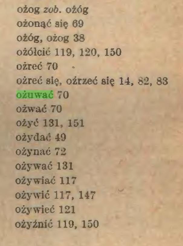 (...) ożog zob. ożóg ożonąć się 69 ożóg, ożog 38 o żółcić 119, 120, 150 ożreć 70 ożreć się, oźrzeć się 14, 82, 83 ożuwać 70 ożwać 70 ożyć 131, 151 ożydać 49 ożynać 72 ożywać 131 Ożywiać 117 ożywić 117,147 ożywieć 121 ożyźnić 119, 150...