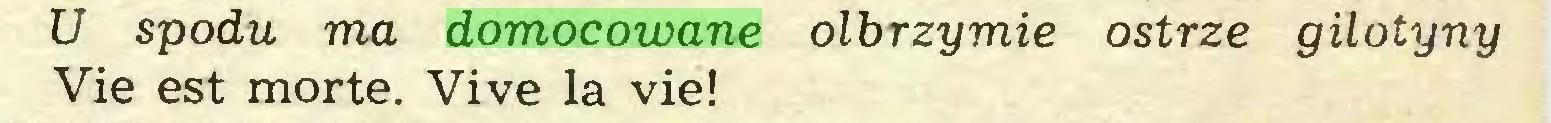 (...) U spodu ma domocowane olbrzymie ostrze gilotyny Vie est morte. Vive la vie!...