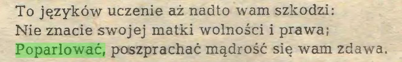 (...) To języków uczenie aż nadto wam szkodzi: Nie znacie swojej matki wolności i prawa; Poparlować, poszprachać mądrość się wam zdawa...