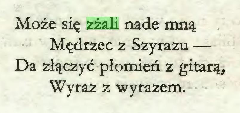 (...) Może się zżali nade mną Mędrzec z Szyrazu — Da złączyć płomień z gitarą, Wyraz z wyrazem...