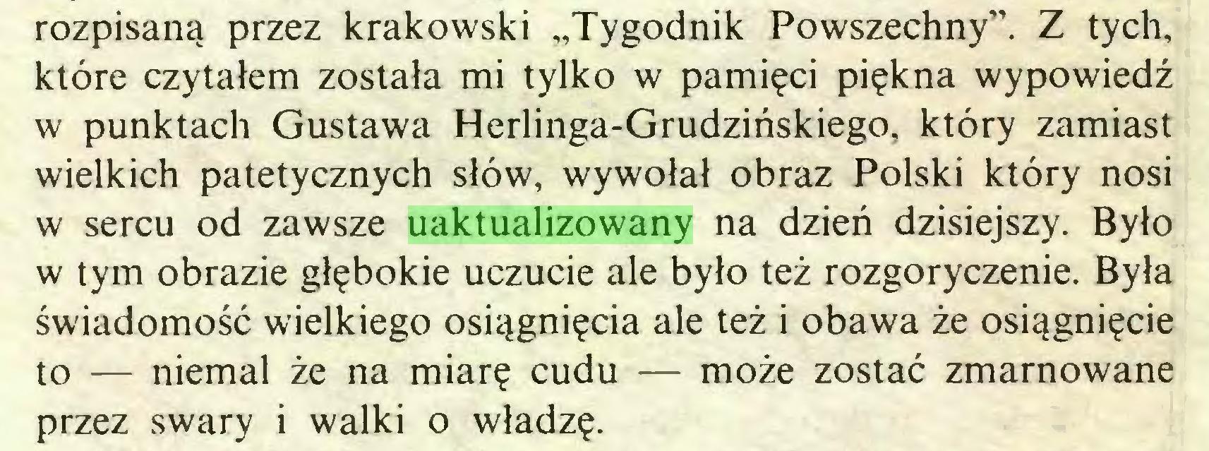 """(...) rozpisaną przez krakowski """"Tygodnik Powszechny"""". Z tych, które czytałem została mi tylko w pamięci piękna wypowiedź w punktach Gustawa Herlinga-Grudzińskiego, który zamiast wielkich patetycznych słów, wywołał obraz Polski który nosi w sercu od zawsze uaktualizowany na dzień dzisiejszy. Było w tym obrazie głębokie uczucie ale było też rozgoryczenie. Była świadomość wielkiego osiągnięcia ale też i obawa że osiągnięcie to — niemal że na miarę cudu — może zostać zmarnowane przez swary i walki o władzę..."""