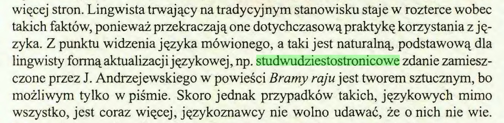 (...) więcej stron. Lingwista trwający na tradycyjnym stanowisku staje w rozterce wobec takich faktów, ponieważ przekraczają one dotychczasową praktykę korzystania z języka. Z punktu widzenia języka mówionego, a taki jest naturalną, podstawową dla lingwisty formą aktualizacji językowej, np. studwudziestostronicowe zdanie zamieszczone przez J. Andrzejewskiego w powieści Bramy raju jest tworem sztucznym, bo możliwym tylko w piśmie. Skoro jednak przypadków takich, językowych mimo wszystko, jest coraz więcej, językoznawcy nie wolno udawać, że o nich nie wie...