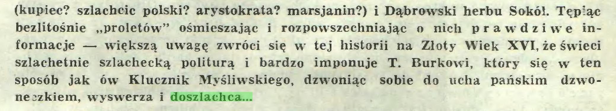 """(...) (kupiec? szlachcic polski? arystokrata? marsjanin?) i Dąbrowski herbu Sokół. Tępiąc bezlitośnie """"proletów"""" ośmieszając i rozpowszechniając o nich prawdziwe informacje — większą uw-agę zw-róci się w tej historii na Złoty Wiek XVI, że śwłeci szlachetnie szlachecką politurą i bardzo imponuje T. Burkowi, który się w ten sposób jak ów Klucznik Myśliwskiego, dzwoniąc sobie do ucha pańskim dzwoneczkiem, wyswerza i doszlachca..."""