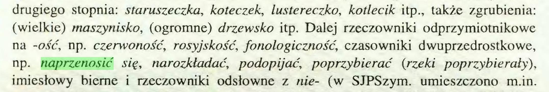 (...) drugiego stopnia: staruszeczka, koteczek, lustereczko, kotlecik itp., także zgrubienia: (wielkie) maszynisko, (ogromne) drzewsko itp. Dalej rzeczowniki odprzymiotnikowe na -ość, np. czerwoność, rosyjskość, fonologiczność, czasowniki dwuprzedrostkowe, np. naprzenosić się, narozkładać, podopijać, poprzybierać {rzeki poprzybierały), imiesłowy bierne i rzeczowniki odsłowne z nie- (w SJPSzym. umieszczono m.in...