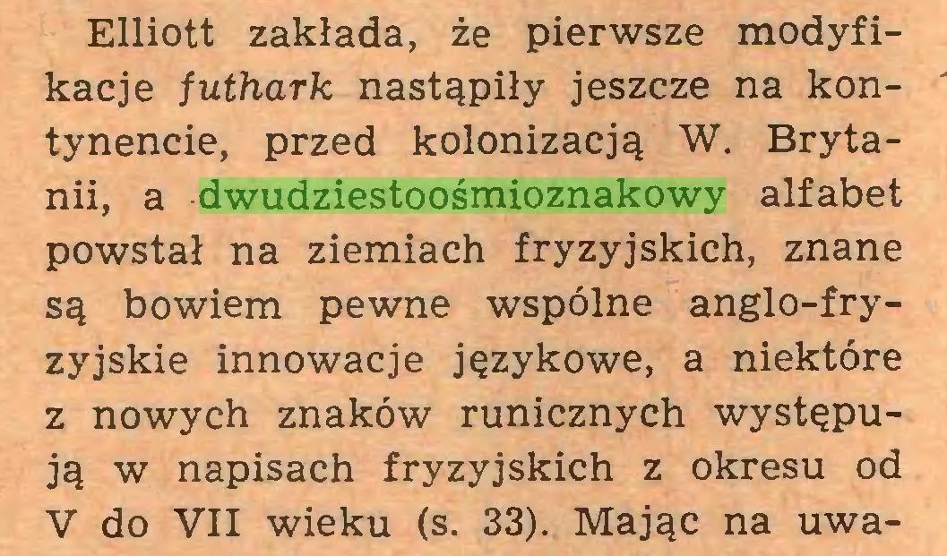 (...) Elliott zakłada, że pierwsze modyfikacje futhark nastąpiły jeszcze na kontynencie, przed kolonizacją W. Brytanii, a dwudziestoośmioznakowy alfabet powstał na ziemiach fryzyjskich, znane są bowiem pewne wspólne anglo-fryzyjskie innowacje językowe, a niektóre z nowych znaków runicznych występują w napisach fryzyjskich z okresu od V do VII wieku (s. 33). Mając na uwa...