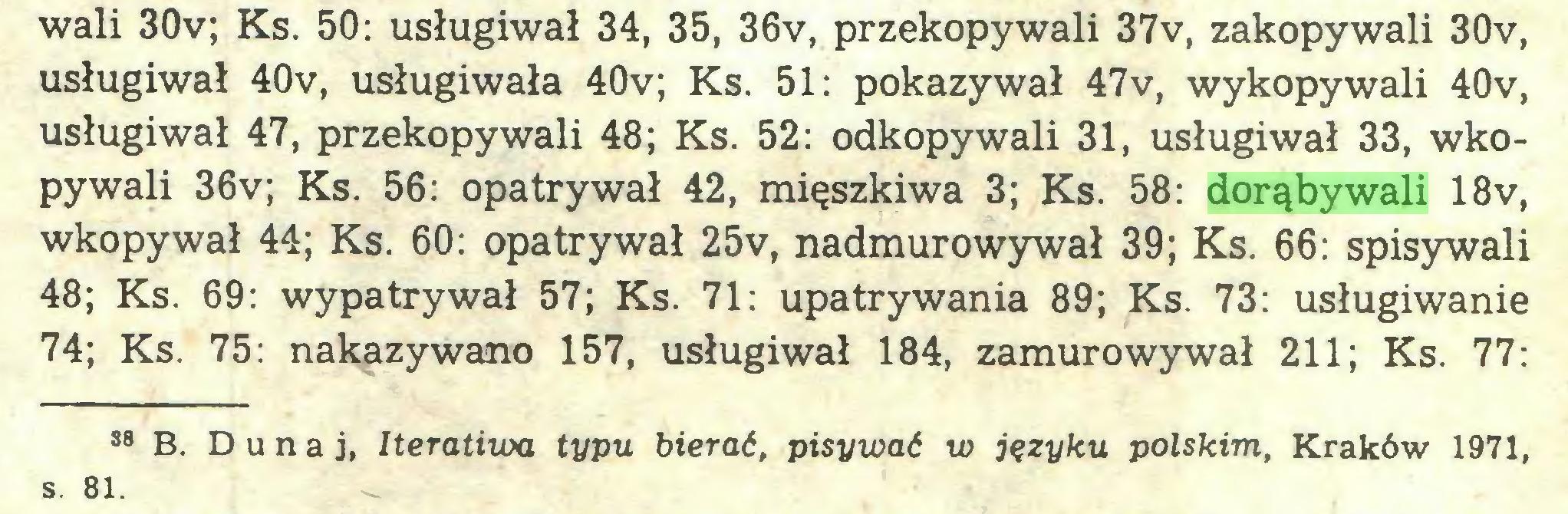 (...) wali 30v; Ks. 50: usługiwał 34, 35, 36v, przekopywali 37v, zakopywali 30v, usługiwał 40v, usługiwała 40v; Ks. 51: pokazywał 47v, wykopywali 40v, usługiwał 47, przekopywali 48; Ks. 52: odkopywali 31, usługiwał 33, wkopywali 36v; Ks. 56: opatrywał 42, mięszkiwa 3; Ks. 58: dorąbywali 18v, wkopywał 44; Ks. 60: opatrywał 25v, nadmurowywał 39; Ks. 66: spisywali 48; Ks. 69: wypatrywał 57; Ks. 71: upatrywania 89; Ks. 73: usługiwanie 74; Ks. 75: nakazywano 157, usługiwał 184, zamurowywał 211; Ks. 77: 38 B. Dunaj, Iteratiwa typu bierać, pisywać w języku polskim, Kraków 1971, s. 81...