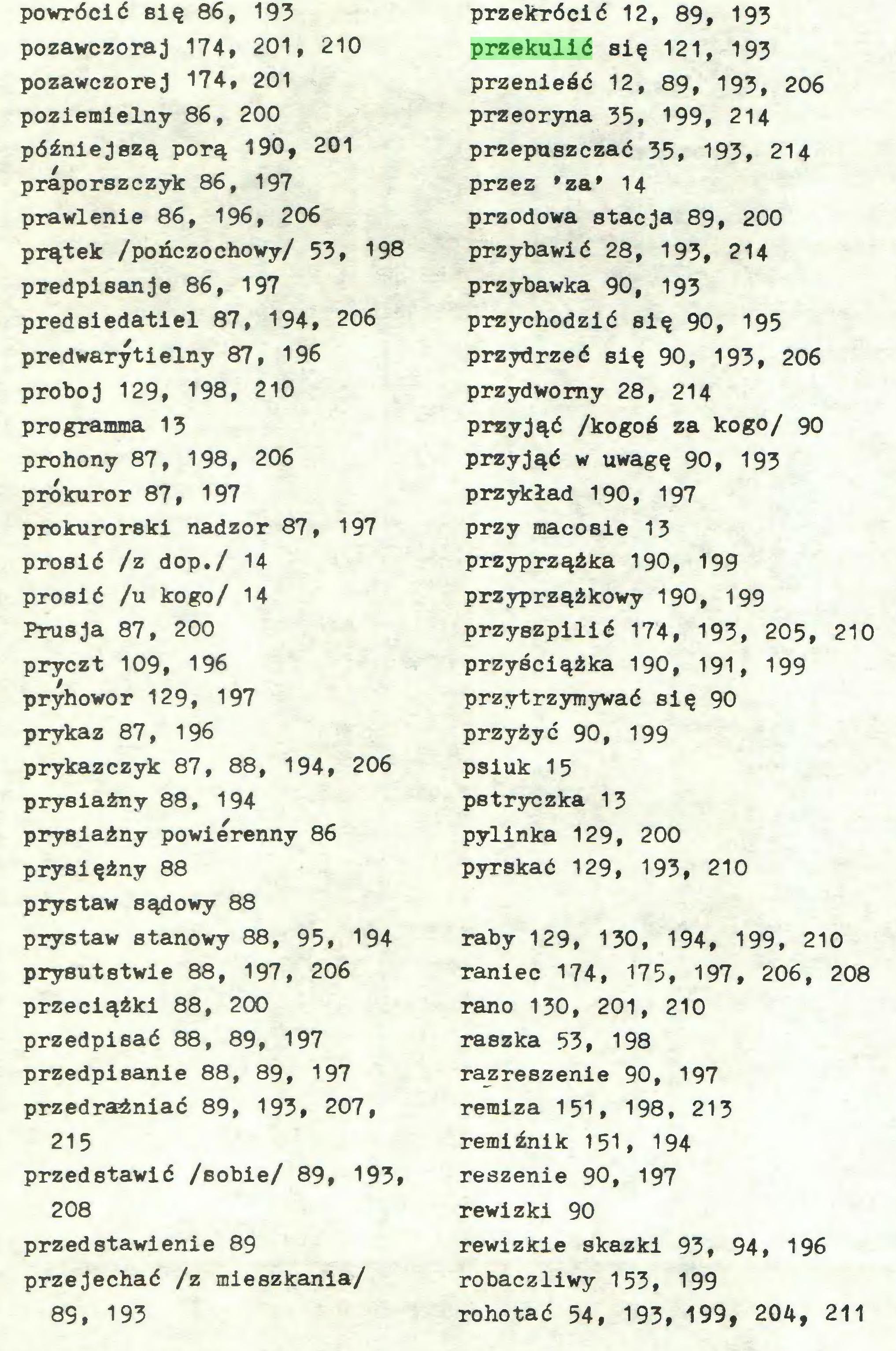 (...) prosić /z dop./ 14 prosić /u kogo/ 14 Prusja 87, 200 pryczt 109, 196 pryhowo r 12 9, 197 prykaz 87, 196 prykazczyk 87, 88, 194, 206 prysiażny 88, 194 prysiażny powierenny 86 prysiężny 88 prystaw sądowy 88 prystaw stanowy 88, 95, 194 prysutstwie 88, 197, 206 przeciążki 88, 200 przedpisać 88, 89, 197 przedpisanie 88, 89, 197 przedrażniać 89, 193, 207, 215 przedstawić /sobie/ 89, 193, 208 przedstawienie 89 przejechać /z mieszkania/ 89, 193 przekrócić 12, 89, 193 przekulić się 121, 193 przenieść 12, 89, 193, 206 przeoryna 35, 199, 214 przepuszczać 35, 193, 214 przez 'za' 14 przodowa stacja 89, 200 przybawić 28, 193, 214 prz ybawka 90, 193 przychodzić się 90, 195 przydrzeć się 90, 193, 206 przydwomy 28, 214 przyjąć /kogoś za kogo/ 90 przyjąć w uwagę 90, 193 przykład 190, 197 przy macosie 13 przyprzążka 190, 199 przyprząźkowy 190, 199 przyszpilić 174, 193, 205, 210 przyściążka 190, 191, 199 przytrzymywać się 90 przyżyć 90, 199 psiuk 15 pstryczka 13 pylinka 129, 200 pyrskać 129, 193, 210 raby 129, 130, 194, 199, 210 raniec 174, 175, 197, 206, 208 rano 130, 201, 210 raszka 53, 198 razreszenie 90, 197 remiza 151, 198, 213 remiźnik 151, 194 reszenie 90, 197 rewizki 90 rewizkie skazki 93, 94, 196 robaczliwy 153, 199 rohotać 54, 193, 199, 204, 211...