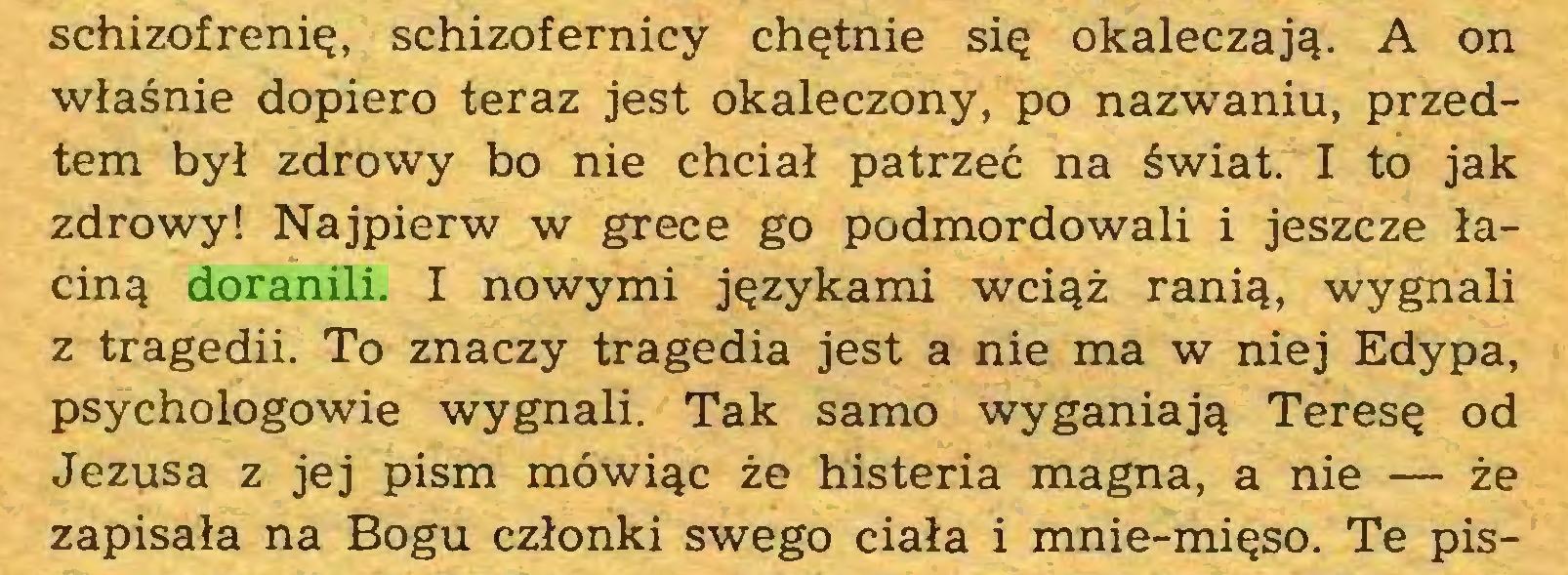 (...) schizofrenię, schizofernicy chętnie się okaleczają. A on właśnie dopiero teraz jest okaleczony, po nazwaniu, przedtem był zdrowy bo nie chciał patrzeć na świat. I to jak zdrowy! Najpierw w grece go podmordowali i jeszcze łaciną doranili. I nowymi językami wciąż ranią, wygnali z tragedii. To znaczy tragedia jest a nie ma w niej Edypa, psychologowie wygnali. Tak samo wyganiają Teresę od Jezusa z jej pism mówiąc że histeria magna, a nie — że zapisała na Bogu członki swego ciała i mnie-mięso. Te pis...