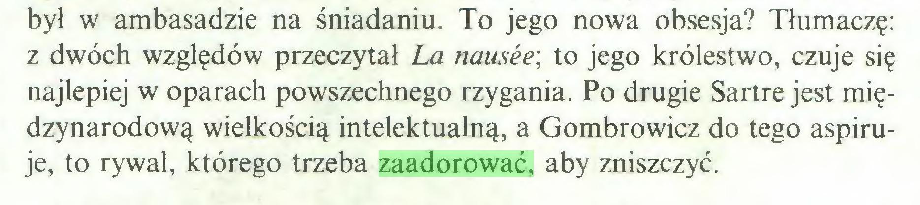 (...) był w ambasadzie na śniadaniu. To jego nowa obsesja? Tłumaczę: z dwóch względów przeczytał La nausee; to jego królestwo, czuje się najlepiej w oparach powszechnego rzygania. Po drugie Sartre jest międzynarodową wielkością intelektualną, a Gombrowicz do tego aspiruje, to rywal, którego trzeba zaadorować, aby zniszczyć...