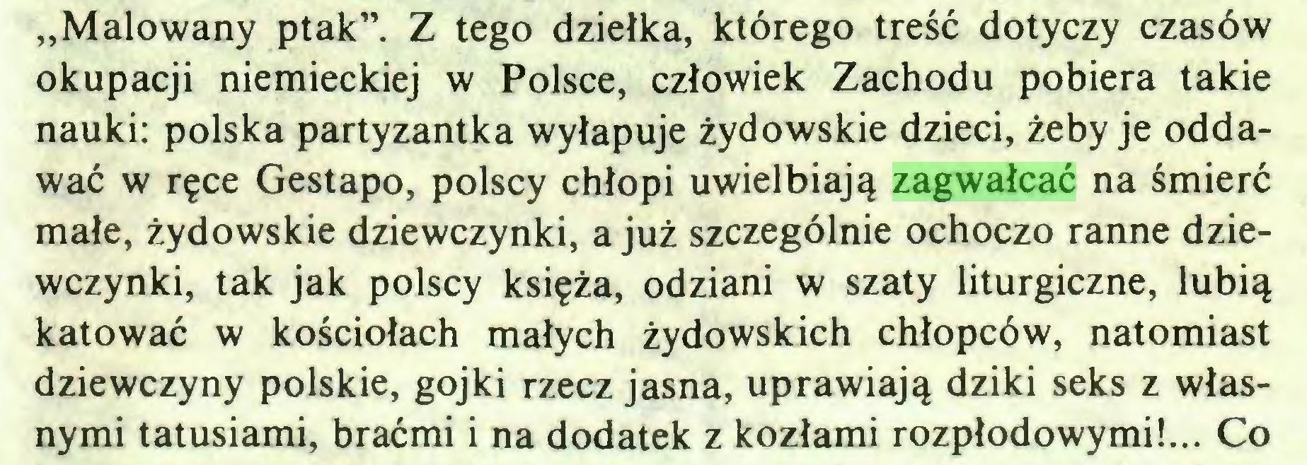 """(...) """"Malowany ptak"""". Z tego dziełka, którego treść dotyczy czasów okupacji niemieckiej w Polsce, człowiek Zachodu pobiera takie nauki: polska partyzantka wyłapuje żydowskie dzieci, żeby je oddawać w ręce Gestapo, polscy chłopi uwielbiają zagwałcać na śmierć małe, żydowskie dziewczynki, a już szczególnie ochoczo ranne dziewczynki, tak jak polscy księża, odziani w szaty liturgiczne, lubią katować w kościołach małych żydowskich chłopców, natomiast dziewczyny polskie, gojki rzecz jasna, uprawiają dziki seks z własnymi tatusiami, braćmi i na dodatek z kozłami rozpłodowymi!... Co..."""