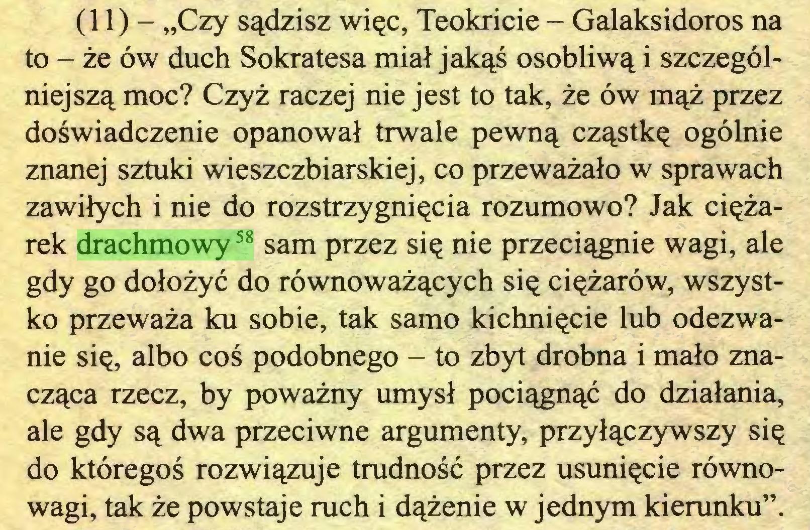 """(...) (11) - """"Czy sądzisz więc, Teokricie - Galaksidoros na to - że ów duch Sokratesa miał jakąś osobliwą i szczególniejszą moc? Czyż raczej nie jest to tak, że ów mąż przez doświadczenie opanował trwale pewną cząstkę ogólnie znanej sztuki wieszczbiarskiej, co przeważało w sprawach zawiłych i nie do rozstrzygnięcia rozumowo? Jak ciężarek drachmowy58 sam przez się nie przeciągnie wagi, ale gdy go dołożyć do równoważących się ciężarów, wszystko przeważa ku sobie, tak samo kichnięcie lub odezwanie się, albo coś podobnego - to zbyt drobna i mało znacząca rzecz, by poważny umysł pociągnąć do działania, ale gdy są dwa przeciwne argumenty, przyłączywszy się do któregoś rozwiązuje trudność przez usunięcie równowagi, tak że powstaje ruch i dążenie w jednym kierunku""""..."""