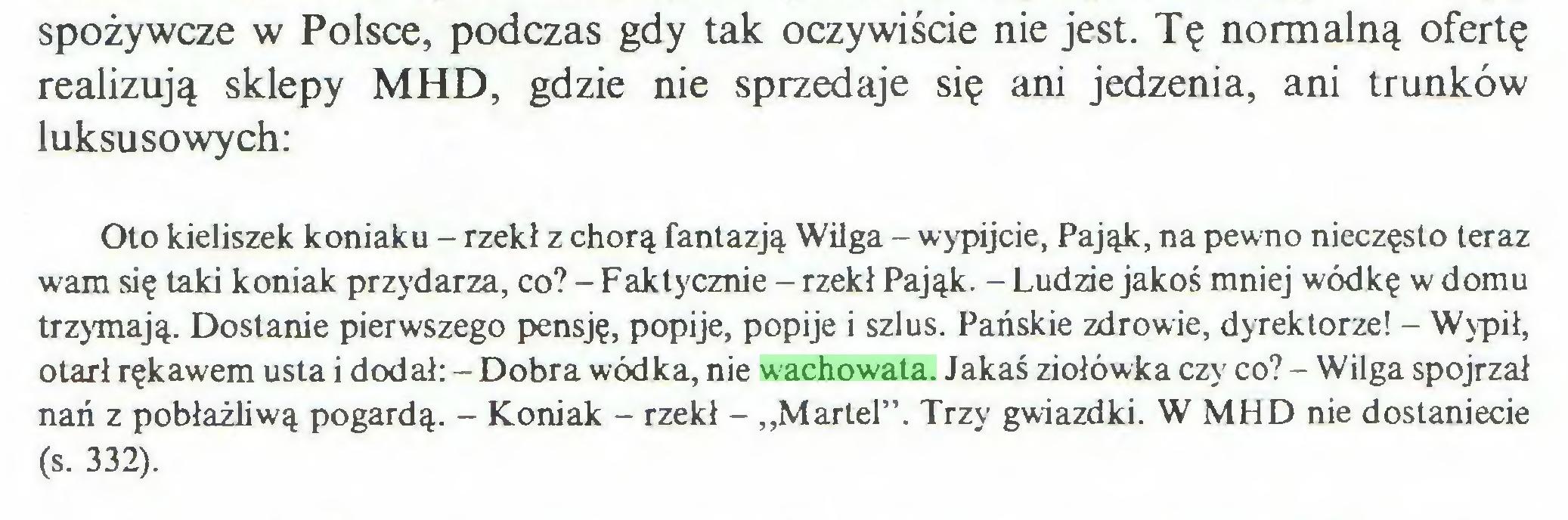 """(...) spożywcze w Polsce, podczas gdy tak oczywiście nie jest. Tę normalną ofertę realizują sklepy MHD, gdzie nie sprzedaje się ani jedzenia, ani trunków luksusowych: Oto kieliszek koniaku - rzekł z chorą fantazją Wilga - wypijcie, Pająk, na pewno nieczęsto teraz wam się taki koniak przydarza, co? - Faktycznie - rzekł Pająk. - Ludzie jakoś mniej wódkę w domu trzymają. Dostanie pierwszego pensję, popije, popije i szlus. Pańskie zdrowie, dyrektorze! - Wypił, otarł rękawem usta i dodał: - Dobra wódka, nie wachowata. Jakaś ziołówka czy co? - Wilga spojrzał nań z pobłażliwą pogardą. - Koniak - rzekł - """"Martel"""". Trzy gwiazdki. W MHD nie dostaniecie (s. 332)..."""