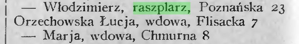 (...) — Włodzimierz, raszplarz, Poznańska 23 Orzechowska Łucja, wdowa, Flisacka 7 — Marja, wdowa, Chmurna 8...